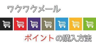 ワクワクメール、ポイントの購入方法【まとめ】